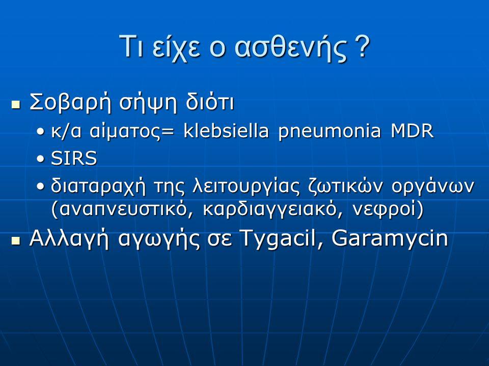 Τι είχε ο ασθενής ?  Σοβαρή σήψη διότι •κ/α αίματος= klebsiella pneumonia MDR •SIRS •διαταραχή της λειτουργίας ζωτικών οργάνων (αναπνευστικό, καρδιαγ