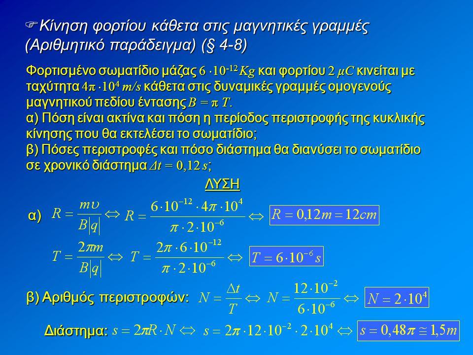  Κίνηση φορτίου κάθετα στις μαγνητικές γραμμές (Αριθμητικό παράδειγμα) (§ 4-8) Φορτισμένο σωματίδιο μάζας 6  10 -12 Kg και φορτίου 2 μC κινείται με ταχύτητα 4π  10 4 m/s κάθετα στις δυναμικές γραμμές ομογενούς μαγνητικού πεδίου έντασης Β = π T.