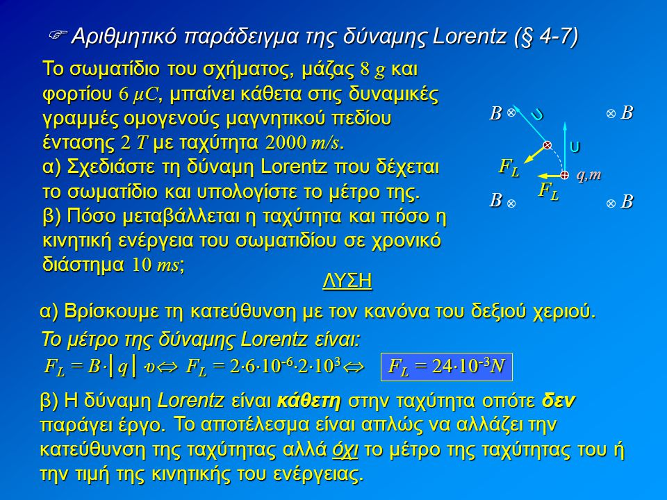  Κίνηση φορτίου παράλληλα προς τις μαγνητικές γραμμές (§ 4-8) Όπως είπαμε και προηγουμένως, από τον τύπο της δύναμης Lorentz: F L = B  │q│  υ  ημφ, για φ = 0 έχουμε ημφ = 0 οπότε: F L = 0 Οι εξισώσεις κίνησης του θα είναι: Συνεπώς, όταν το φορτίο κινείται παράλληλα προς τις δυναμικές γραμμές, δεν επιταχύνεται, άρα εκτελεί ευθύγραμμη ομαλή κίνηση.