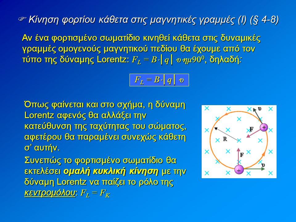  Κίνηση φορτίου κάθετα στις μαγνητικές γραμμές (II) (§ 4-8)  Υπολογισμός της ακτίνας της τροχιάς: Όπως είπαμε προηγουμένως, η δύναμη Lorentz παίζει το ρόλο της κεντρομόλου.