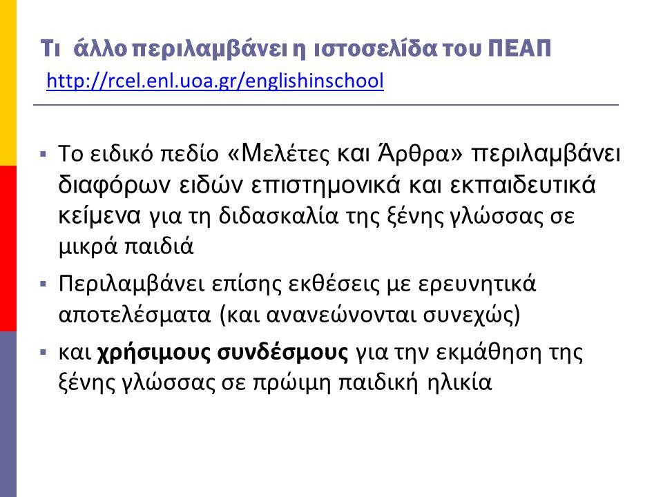 Τι άλλο περιλαμβάνει η ιστοσελίδα του ΠΕΑΠ http://rcel.enl.uoa.gr/englishinschool  Το ειδικό πεδίο «Μ ελέτες και Ά ρθρα » περιλαμβάνει διαφόρων ειδών επιστημονικά και εκπαιδευτικά κείμενα για τη διδασκαλία της ξένης γλώσσας σε μικρά παιδιά  Περιλαμβάνει επίσης εκθέσεις με ερευνητικά αποτελέσματα (και ανανεώνονται συνεχώς)  και χρήσιμους συνδέσμους για την εκμάθηση της ξένης γλώσσας σε πρώιμη παιδική ηλικία