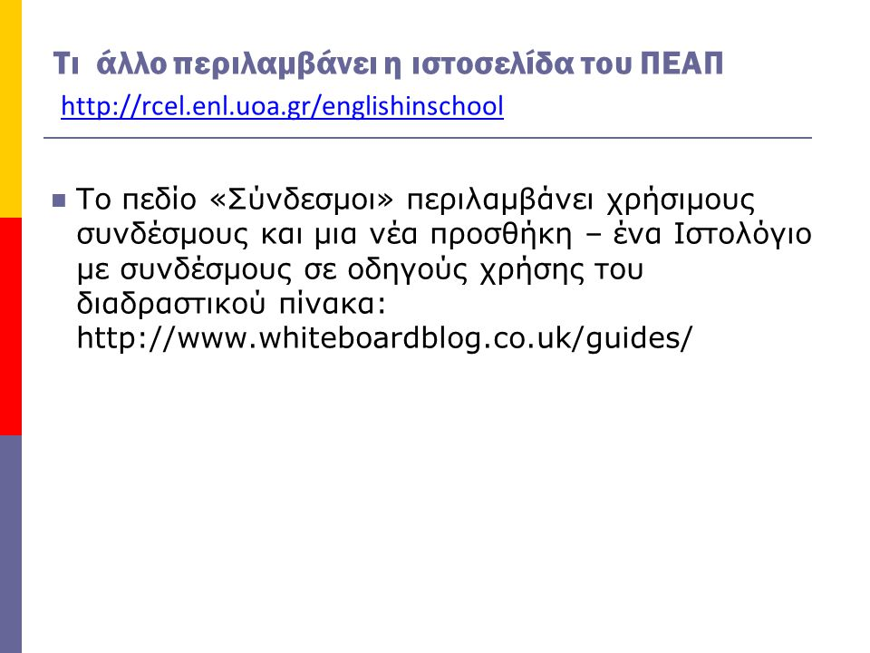 Τι άλλο περιλαμβάνει η ιστοσελίδα του ΠΕΑΠ http://rcel.enl.uoa.gr/englishinschool  Το πεδίο «Σύνδεσμοι» περιλαμβάνει χρήσιμους συνδέσμους και μια νέα προσθήκη – ένα Ιστολόγιο με συνδέσμους σε οδηγούς χρήσης του διαδραστικού πίνακα: http://www.whiteboardblog.co.uk/guides/