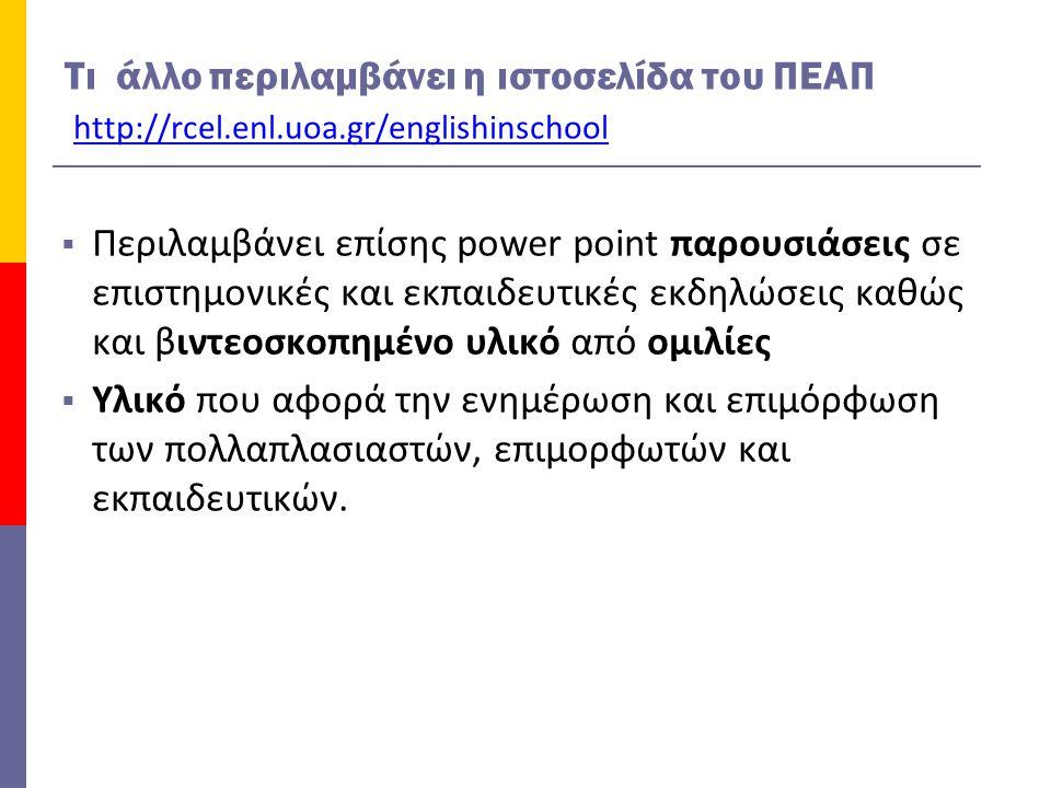 Τι άλλο περιλαμβάνει η ιστοσελίδα του ΠΕΑΠ http://rcel.enl.uoa.gr/englishinschool  Περιλαμβάνει επίσης power point παρουσιάσεις σε επιστημονικές και εκπαιδευτικές εκδηλώσεις καθώς και βιντεοσκοπημένο υλικό από ομιλίες  Υλικό που αφορά την ενημέρωση και επιμόρφωση των πολλαπλασιαστών, επιμορφωτών και εκπαιδευτικών.