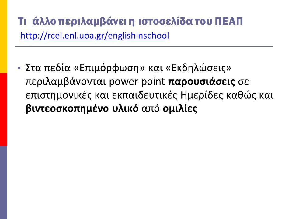 Τι άλλο περιλαμβάνει η ιστοσελίδα του ΠΕΑΠ http://rcel.enl.uoa.gr/englishinschool  Στα πεδία «Επιμόρφωση» και «Εκδηλώσεις» περιλαμβάνονται power point παρουσιάσεις σε επιστημονικές και εκπαιδευτικές Ημερίδες καθώς και βιντεοσκοπημένο υλικό από ομιλίες