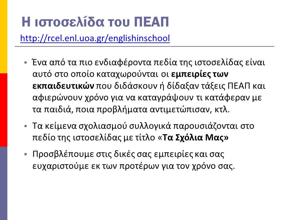 H ιστοσελίδα του ΠΕΑΠ http://rcel.enl.uoa.gr/englishinschool  Ένα από τα πιο ενδιαφέροντα πεδία της ιστοσελίδας είναι αυτό στο οποίο καταχωρούνται οι εμπειρίες των εκπαιδευτικών που διδάσκουν ή δίδαξαν τάξεις ΠΕΑΠ και αφιερώνουν χρόνο για να καταγράψουν τι κατάφεραν με τα παιδιά, ποια προβλήματα αντιμετώπισαν, κτλ.