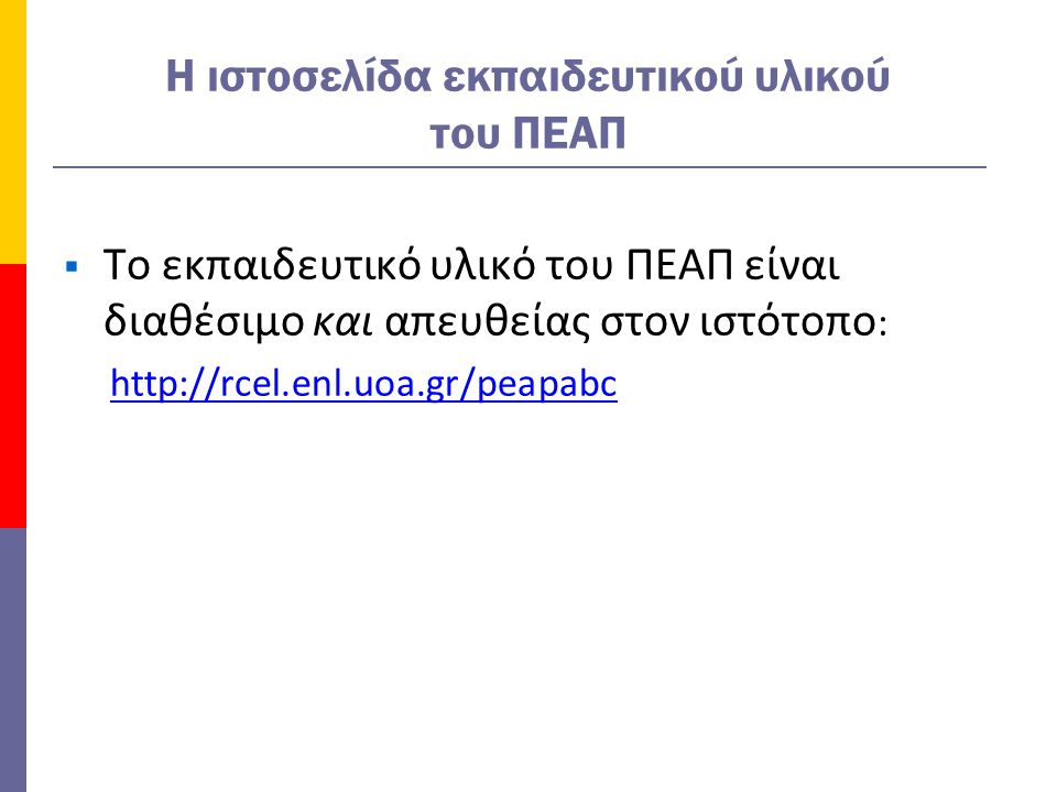 H ιστοσελίδα εκπαιδευτικού υλικού του ΠΕΑΠ  Το εκπαιδευτικό υλικό του ΠΕΑΠ είναι διαθέσιμο και απευθείας στον ιστότοπο : http://rcel.enl.uoa.gr/peapabc