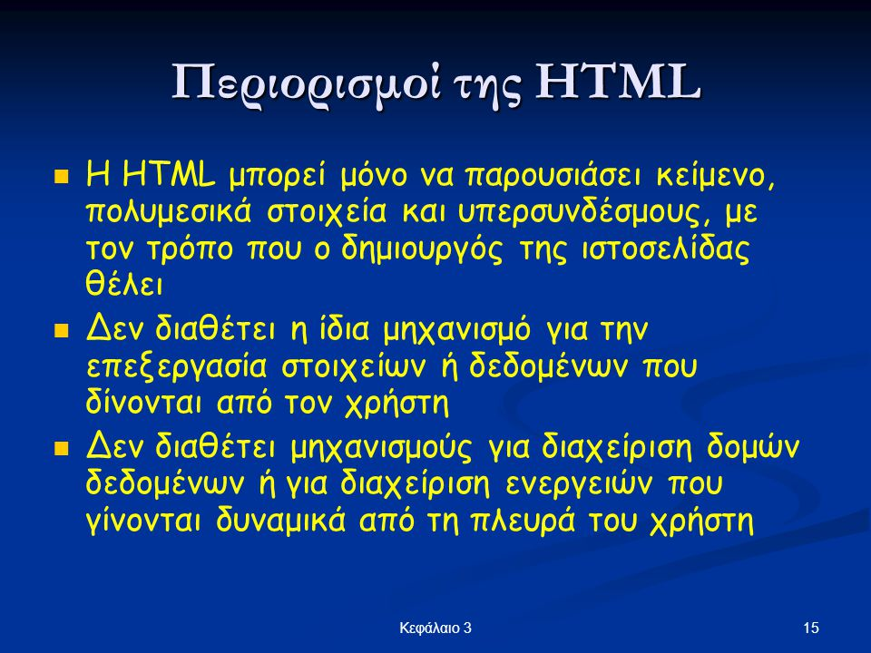 15Κεφάλαιο 3 Περιορισμοί της HTML  Η HTML μπορεί μόνο να παρουσιάσει κείμενο, πολυμεσικά στοιχεία και υπερσυνδέσμους, με τον τρόπο που ο δημιουργός τ