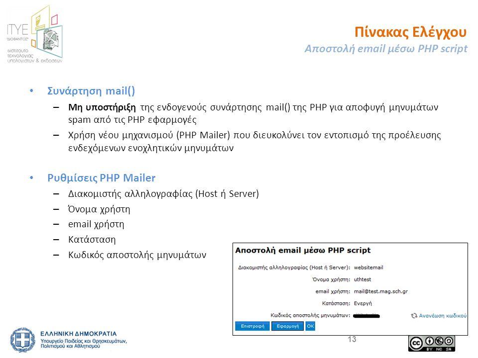 • Συνάρτηση mail() – Μη υποστήριξη της ενδογενούς συνάρτησης mail() της PHP για αποφυγή μηνυμάτων spam από τις PHP εφαρμογές – Χρήση νέου μηχανισμού (PHP Mailer) που διευκολύνει τον εντοπισμό της προέλευσης ενδεχόμενων ενοχλητικών μηνυμάτων • Ρυθμίσεις PHP Mailer – Διακομιστής αλληλογραφίας (Host ή Server) – Όνομα χρήστη – email χρήστη – Κατάσταση – Κωδικός αποστολής μηνυμάτων 13 Πίνακας Ελέγχου Αποστολή email μέσω PHP script