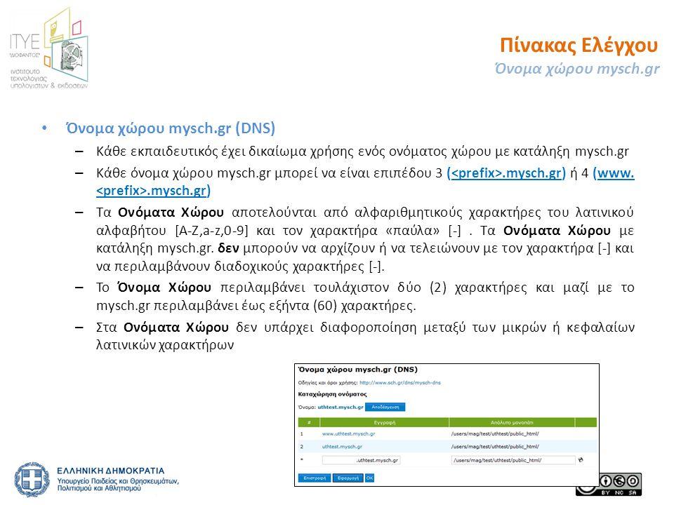 • Όνομα χώρου mysch.gr (DNS) – Κάθε εκπαιδευτικός έχει δικαίωμα χρήσης ενός ονόματος χώρου με κατάληξη mysch.gr – Κάθε όνομα χώρου mysch.gr μπορεί να είναι επιπέδου 3 (.mysch.gr) ή 4 (www..mysch.gr) – Τα Ονόματα Χώρου αποτελούνται από αλφαριθμητικούς χαρακτήρες του λατινικού αλφαβήτου [Α-Ζ,a-z,0-9] και τον χαρακτήρα «παύλα» [-].