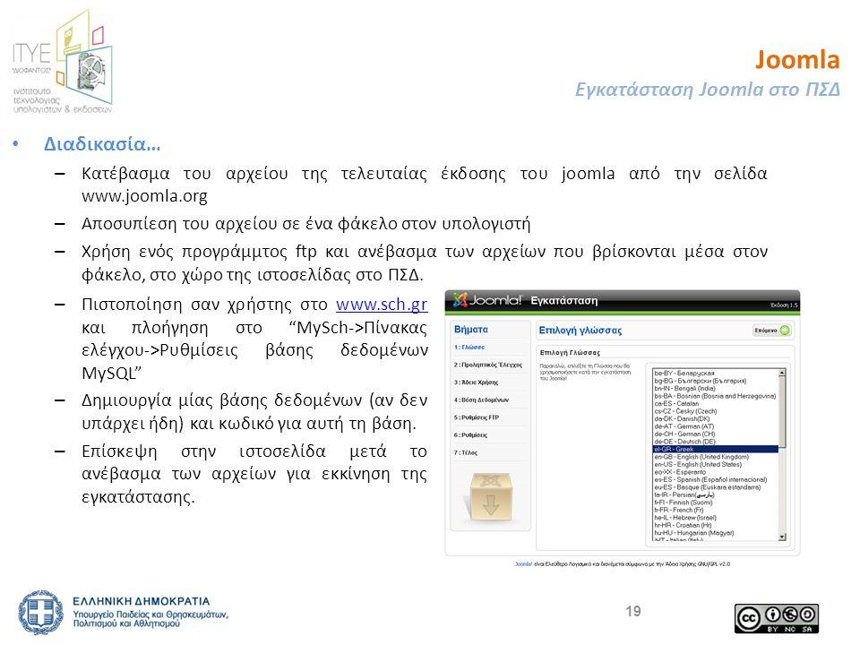 Joomla Εγκατάσταση Joomla στο ΠΣΔ • Διαδικασία… – Κατέβασμα του αρχείου της τελευταίας έκδοσης του joomla από την σελίδα www.joomla.org – Αποσυπίεση του αρχείου σε ένα φάκελο στον υπολογιστή – Χρήση ενός προγράμμτος ftp και ανέβασμα των αρχείων που βρίσκονται μέσα στον φάκελο, στο χώρο της ιστοσελίδας στο ΠΣΔ.