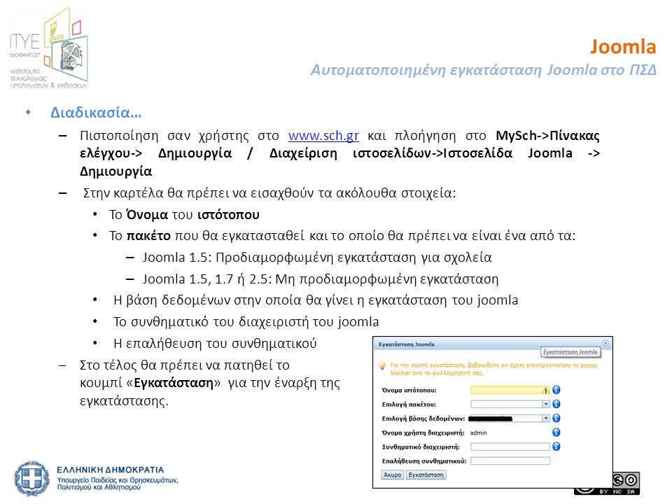 Joomla Αυτοματοποιημένη εγκατάσταση Joomla στο ΠΣΔ • Διαδικασία… – Πιστοποίηση σαν χρήστης στο www.sch.gr και πλοήγηση στο MySch->Πίνακας ελέγχου-> Δημιουργία / Διαχείριση ιστοσελίδων->Ιστοσελίδα Joomla -> Δημιουργίαwww.sch.gr – Στην καρτέλα θα πρέπει να εισαχθούν τα ακόλουθα στοιχεία: • Το Όνομα του ιστότοπου • Το πακέτο που θα εγκατασταθεί και το οποίο θα πρέπει να είναι ένα από τα: – Joomla 1.5: Προδιαμορφωμένη εγκατάσταση για σχολεία – Joomla 1.5, 1.7 ή 2.5: Μη προδιαμορφωμένη εγκατάσταση • Η βάση δεδομένων στην οποία θα γίνει η εγκατάσταση του joomla • Το συνθηματικό του διαχειριστή του joomla • Η επαλήθευση του συνθηματικού –Στο τέλος θα πρέπει να πατηθεί το κουμπί «Εγκατάσταση» για την έναρξη της εγκατάστασης.