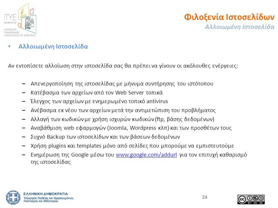 Φιλοξενία Ιστοσελίδων Αλλοιωμένη Ιστοσελίδα • Αλλοιωμένη Ιστοσελίδα Αν εντοπίσετε αλλοίωση στην ιστοσελίδα σας θα πρέπει να γίνουν οι ακόλουθες ενέργειες: – Απενεργοποίηση της ιστοσελίδας με μήνυμα συντήρησης του ιστότοπου – Κατέβασμα των αρχείων από τον Web Server τοπικά – Έλεγχος των αρχείων με ενημερωμένο τοπικό antivirus – Ανέβασμα εκ νέου των αρχείων μετά την αντιμετώπιση του προβλήματος – Αλλαγή των κωδικών με χρήση ισχυρών κωδικών (ftp, βάσης δεδομένων) – Αναβάθμιση web εφαρμογών (Joomla, Wordpress κλπ) και των προσθέτων τους – Συχνό Backup των ιστοσελίδων και των βάσεων δεδομένων – Χρήση plugins και templates μόνο από σελίδες που μπορούμε να εμπιστευτούμε – Ενημέρωση της Google μέσω του www.google.com/addurl για τον επιτυχή καθαρισμό της ιστοσελίδαςwww.google.com/addurl 24