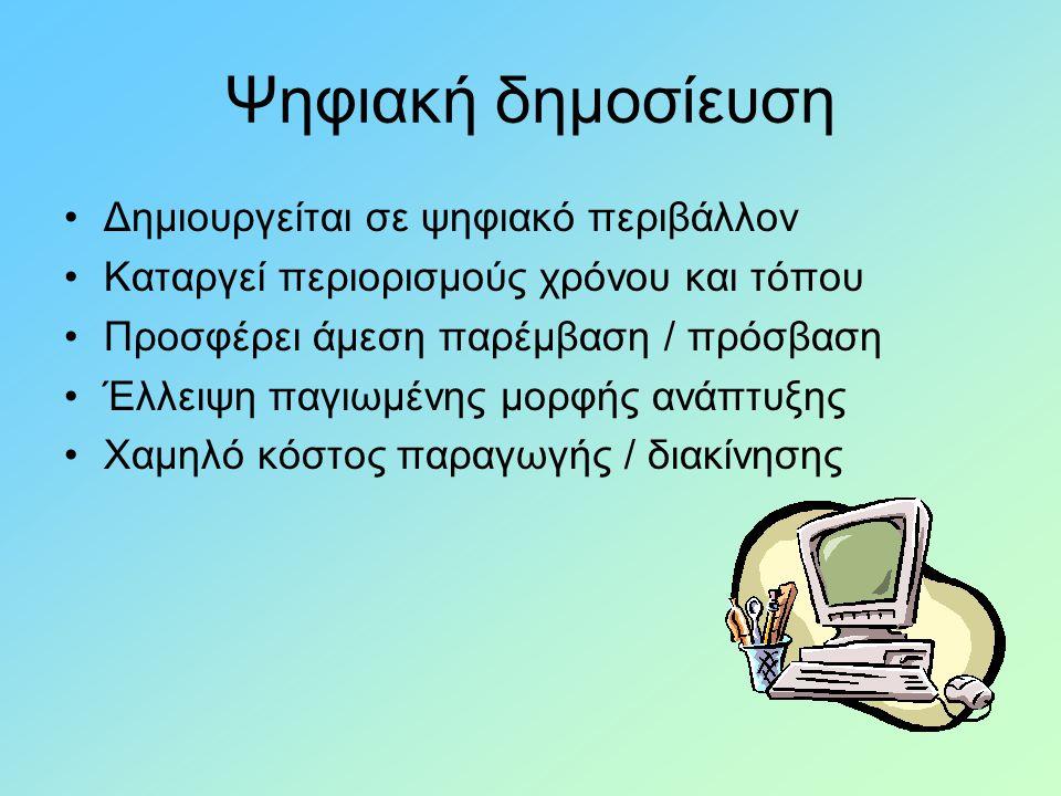 Ψηφιακή δημοσίευση •Δημιουργείται σε ψηφιακό περιβάλλον •Καταργεί περιορισμούς χρόνου και τόπου •Προσφέρει άμεση παρέμβαση / πρόσβαση •Έλλειψη παγιωμένης μορφής ανάπτυξης •Χαμηλό κόστος παραγωγής / διακίνησης