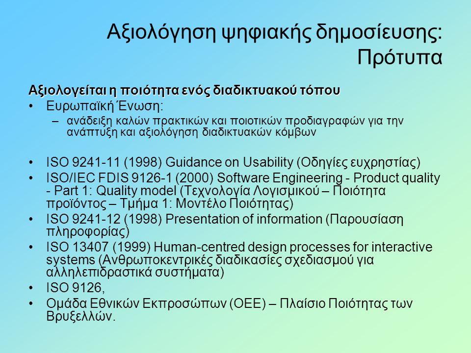 Αξιολόγηση ψηφιακής δημοσίευσης: Πρότυπα Αξιολογείται η ποιότητα ενός διαδικτυακού τόπου •Ευρωπαϊκή Ένωση: –ανάδειξη καλών πρακτικών και ποιοτικών προδιαγραφών για την ανάπτυξη και αξιολόγηση διαδικτυακών κόμβων •ISO 9241-11 (1998) Guidance on Usability (Οδηγίες ευχρηστίας) •ISO/IEC FDIS 9126-1 (2000) Software Engineering - Product quality - Part 1: Quality model (Τεχνολογία Λογισμικού – Ποιότητα προϊόντος – Τμήμα 1: Μοντέλο Ποιότητας) •ISO 9241-12 (1998) Presentation of information (Παρουσίαση πληροφορίας) •ISO 13407 (1999) Human-centred design processes for interactive systems (Ανθρωποκεντρικές διαδικασίες σχεδιασμού για αλληλεπιδραστικά συστήματα) •ISO 9126, •Ομάδα Εθνικών Εκπροσώπων (ΟΕΕ) – Πλαίσιο Ποιότητας των Βρυξελλών.