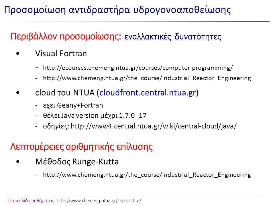 Ιστοσελίδα μαθήματος: http://www.chemeng.ntua.gr/courses/ire/ Περιβάλλον προσομοίωσης: εναλλακτικές δυνατότητες •Visual Fortran - http://ecourses.chemeng.ntua.gr/courses/computer-programming/ -http://www.chemeng.ntua.gr/the_course/Industrial_Reactor_Engineering •cloud του NTUA (cloudfront.central.ntua.gr) - έχει Geany+Fortran - θέλει Java version μέχρι 1.7.0_17 - oδηγίες: http://www4.central.ntua.gr/wiki/central-cloud/java/ Προσομοίωση αντιδραστήρα υδρογονοαποθείωσης Λεπτομέρειες αριθμητικής επίλυσης •Μέθοδος Runge-Kutta -http://www.chemeng.ntua.gr/the_course/Industrial_Reactor_Engineering