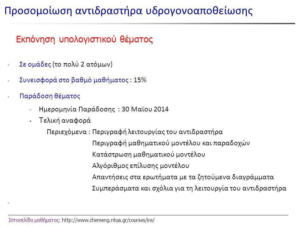 Ιστοσελίδα μαθήματος: http://www.chemeng.ntua.gr/courses/ire/ Εκπόνηση υπολογιστικού θέματος - Σε ομάδες (το πολύ 2 ατόμων) - Συνεισφορά στο βαθμό μαθήματος : 15% - Παράδοση θέματος - Ημερομηνία Παράδοσης : 30 Μαϊου 2014 - Τ ελική αναφορά Περιεχόμενα : Περιγραφή λειτουργίας του αντιδραστήρα Περιγραφή μαθηματικού μοντέλου και παραδοχών Κατάστρωση μαθηματικού μοντέλου Αλγόριθμος επίλυσης μοντέλου Απαντήσεις στα ερωτήματα με τα ζητούμενα διαγράμματα Συμπεράσματα και σχόλια για τη λειτουργία του αντιδραστήρα - Προσομοίωση αντιδραστήρα υδρογονοαποθείωσης