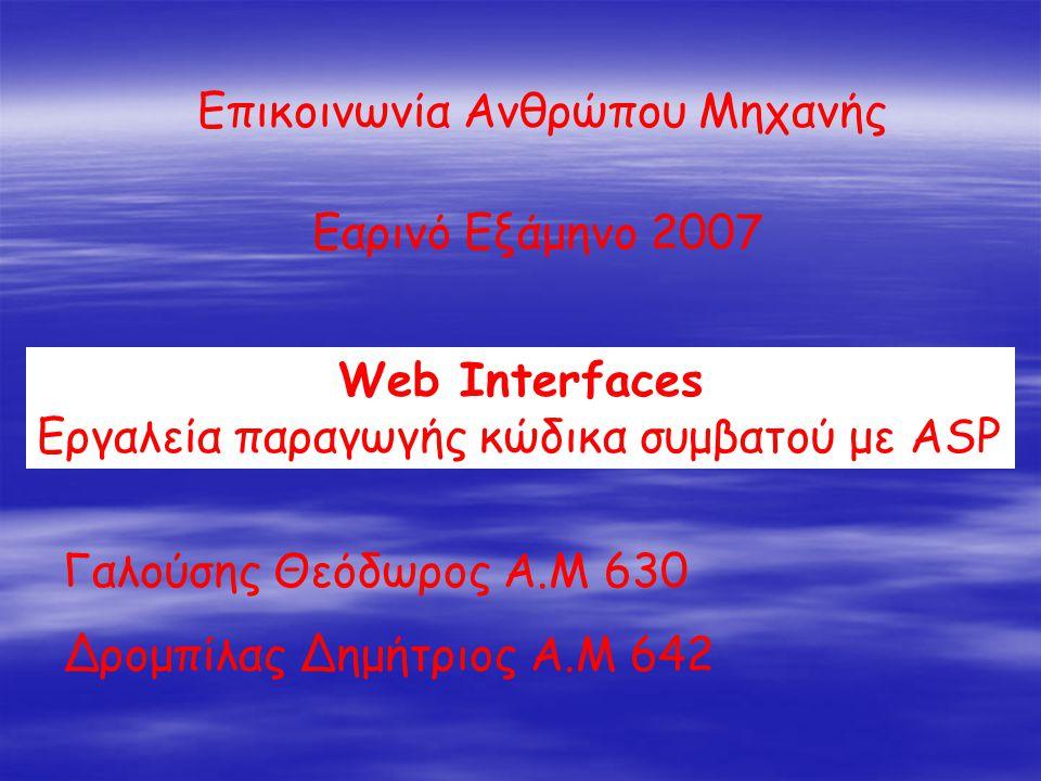 Επικοινωνία Ανθρώπου Μηχανής Εαρινό Εξάμηνο 2007 Web Interfaces Εργαλεία παραγωγής κώδικα συμβατού με ASP Γαλούσης Θεόδωρος Α.Μ 630 Δρομπίλας Δημήτριος Α.Μ 642