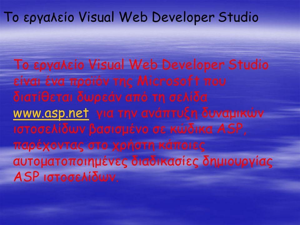 Το εργαλείο Visual Web Developer Studio Το εργαλείο Visual Web Developer Studio είναι ένα προϊόν της Microsoft που διατίθεται δωρεάν από τη σελίδα www.asp.net για την ανάπτυξη δυναμικών ιστοσελίδων βασισμένο σε κώδικα ASP, παρέχοντας στο χρήστη κάποιες αυτοματοποιημένες διαδικασίες δημιουργίας ASP ιστοσελίδων.
