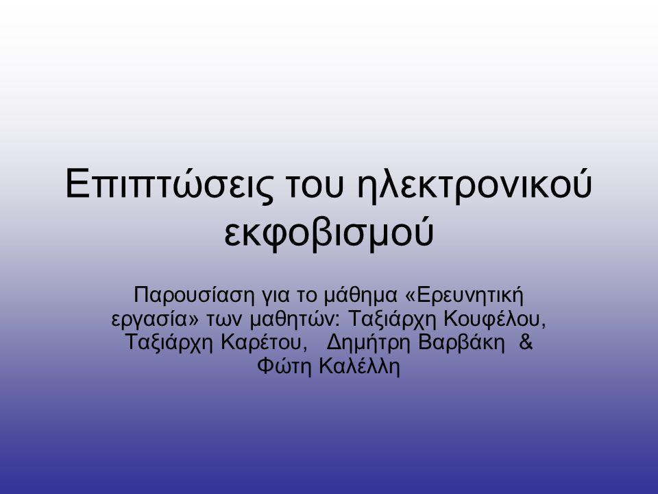 Επιπτώσεις του ηλεκτρονικού εκφοβισμού Παρουσίαση για το μάθημα «Eρευνητική εργασία» των μαθητών: Ταξιάρχη Κουφέλου, Ταξιάρχη Καρέτου, Δημήτρη Βαρβάκη