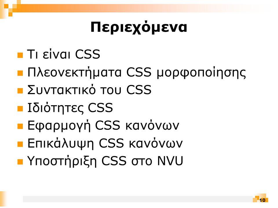 10 Περιεχόμενα  Τι είναι CSS  Πλεονεκτήματα CSS μορφοποίησης  Συντακτικό του CSS  Ιδιότητες CSS  Εφαρμογή CSS κανόνων  Επικάλυψη CSS κανόνων  Υποστήριξη CSS στο NVU