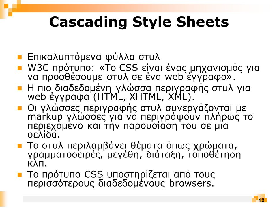 12 Cascading Style Sheets  Επικαλυπτόμενα φύλλα στυλ  W3C πρότυπο: «Tο CSS είναι ένας μηχανισμός για να προσθέσουμε στυλ σε ένα web έγγραφο».
