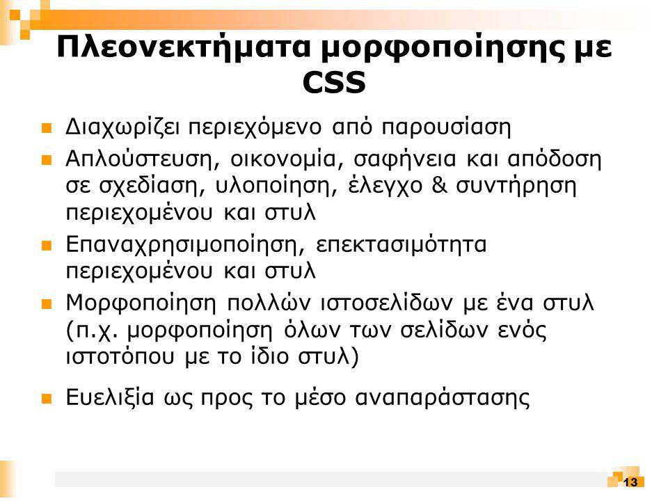 13 Πλεονεκτήματα μορφοποίησης με CSS  Διαχωρίζει περιεχόμενο από παρουσίαση  Απλούστευση, οικονομία, σαφήνεια και απόδοση σε σχεδίαση, υλοποίηση, έλεγχο & συντήρηση περιεχομένου και στυλ  Επαναχρησιμοποίηση, επεκτασιμότητα περιεχομένου και στυλ  Μορφοποίηση πολλών ιστοσελίδων με ένα στυλ (π.χ.