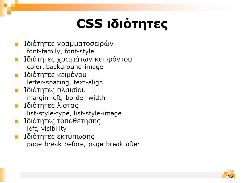 15 CSS ιδιότητες  Ιδιότητες γραμματοσειρών font-family, font-style  Ιδιότητες χρωμάτων και φόντου color, background-image  Ιδιότητες κειμένου letter-spacing, text-align  Ιδιότητες πλαισίου margin-left, border-width  Ιδιότητες λίστας list-style-type, list-style-image  Ιδιότητες τοποθέτησης left, visibility  Ιδιότητες εκτύπωσης page-break-before, page-break-after