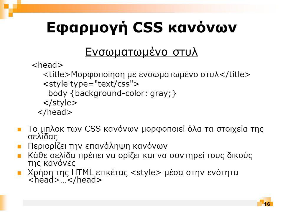 16 Εφαρμογή CSS κανόνων Ενσωματωμένο στυλ Μορφοποίηση με ενσωματωμένο στυλ body {background-color: gray;}  Το μπλοκ των CSS κανόνων μορφοποιεί όλα τα στοιχεία της σελίδας  Περιορίζει την επανάληψη κανόνων  Κάθε σελίδα πρέπει να ορίζει και να συντηρεί τους δικούς της κανόνες  Χρήση της HTML ετικέτας μέσα στην ενότητα …