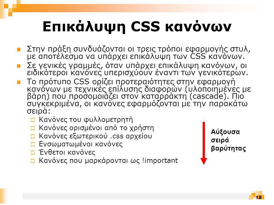 18 Επικάλυψη CSS κανόνων  Στην πράξη συνδυάζονται οι τρεις τρόποι εφαρμογής στυλ, με αποτέλεσμα να υπάρχει επικάλυψη των CSS κανόνων.