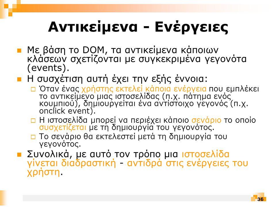 36 Αντικείμενα - Ενέργειες  Με βάση το DOM, τα αντικείμενα κάποιων κλάσεων σχετίζονται με συγκεκριμένα γεγονότα (events).