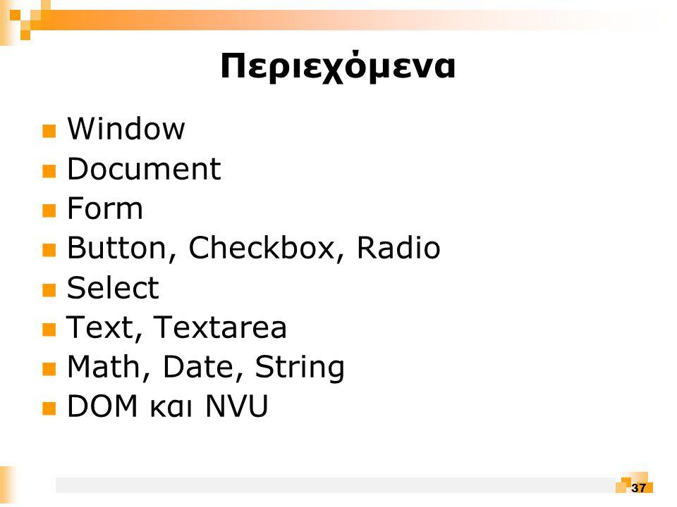37 Περιεχόμενα  Window  Document  Form  Button, Checkbox, Radio  Select  Text, Textarea  Math, Date, String  DOM και NVU