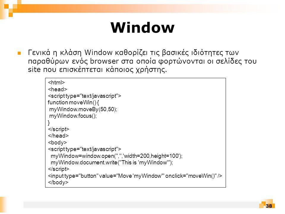 38 Window  Γενικά η κλάση Window καθορίζει τις βασικές ιδιότητες των παραθύρων ενός browser στα οποία φορτώνονται οι σελίδες του site που επισκέπτεται κάποιος χρήστης.