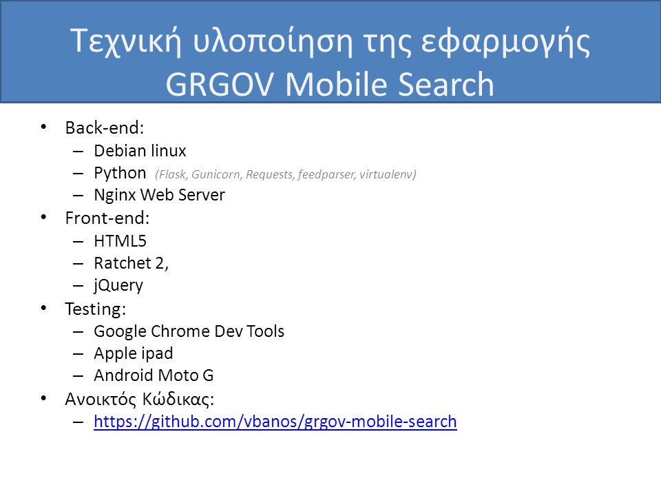 Τεχνική υλοποίηση της εφαρμογής GRGOV Mobile Search • Back-end: – Debian linux – Python (Flask, Gunicorn, Requests, feedparser, virtualenv) – Nginx Web Server • Front-end: – HTML5 – Ratchet 2, – jQuery • Testing: – Google Chrome Dev Tools – Apple ipad – Android Moto G • Ανοικτός Κώδικας: –