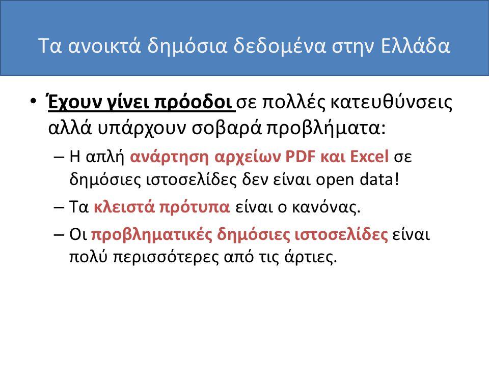 Τα ανοικτά δημόσια δεδομένα στην Ελλάδα • Έχουν γίνει πρόοδοι σε πολλές κατευθύνσεις αλλά υπάρχουν σοβαρά προβλήματα: – Η απλή ανάρτηση αρχείων PDF και Excel σε δημόσιες ιστοσελίδες δεν είναι open data.