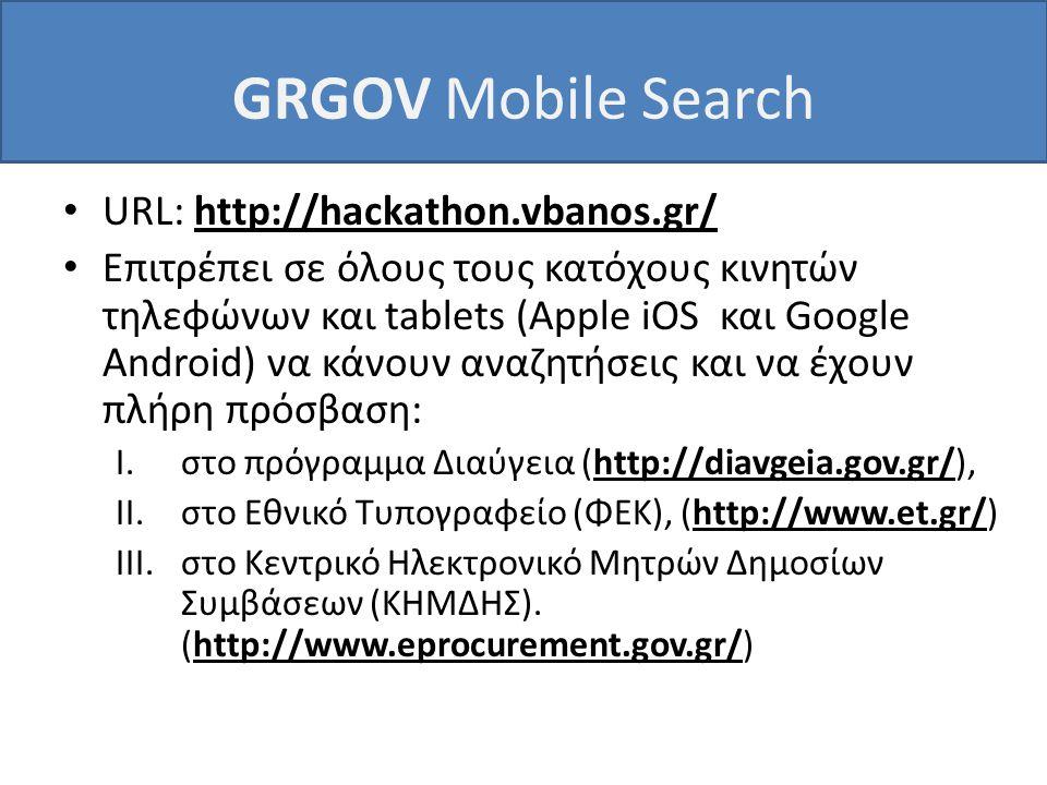 GRGOV Mobile Search • URL: http://hackathon.vbanos.gr/ • Επιτρέπει σε όλους τους κατόχους κινητών τηλεφώνων και tablets (Apple iOS και Google Android) να κάνουν αναζητήσεις και να έχουν πλήρη πρόσβαση: I.στο πρόγραμμα Διαύγεια (http://diavgeia.gov.gr/), II.στο Εθνικό Τυπογραφείο (ΦΕΚ), (http://www.et.gr/) III.στο Κεντρικό Ηλεκτρονικό Μητρών Δημοσίων Συμβάσεων (ΚΗΜΔΗΣ).
