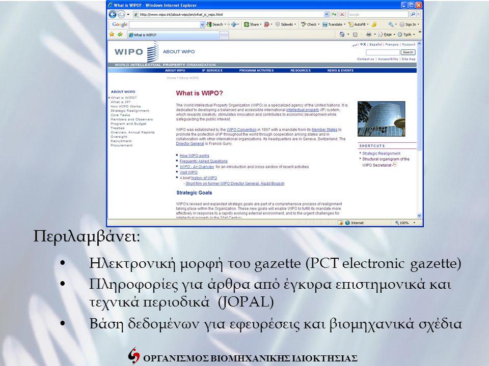 ΟΡΓΑΝΙΣΜΟΣ ΒΙΟΜΗΧΑΝΙΚΗΣ ΙΔΙΟΚΤΗΣΙΑΣ Περιλαμβάνει: •Ηλεκτρονική μορφή του gazette (PCT electronic gazette) •Πληροφορίες για άρθρα από έγκυρα επιστημονικά και τεχνικά περιοδικά (JOPAL) •Βάση δεδομένων για εφευρέσεις και βιομηχανικά σχέδια