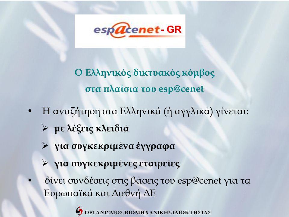 ΟΡΓΑΝΙΣΜΟΣ ΒΙΟΜΗΧΑΝΙΚΗΣ ΙΔΙΟΚΤΗΣΙΑΣ Ο Ελληνικός δικτυακός κόμβος στα πλαίσια του esp@cenet • Η αναζήτηση στα Ελληνικά (ή αγγλικά) γίνεται:  με λέξεις κλειδιά  για συγκεκριμένα έγγραφα  για συγκεκριμένες εταιρείες • δίνει συνδέσεις στις βάσεις του esp@cenet για τα Ευρωπαϊκά και Διεθνή ΔΕ - GR