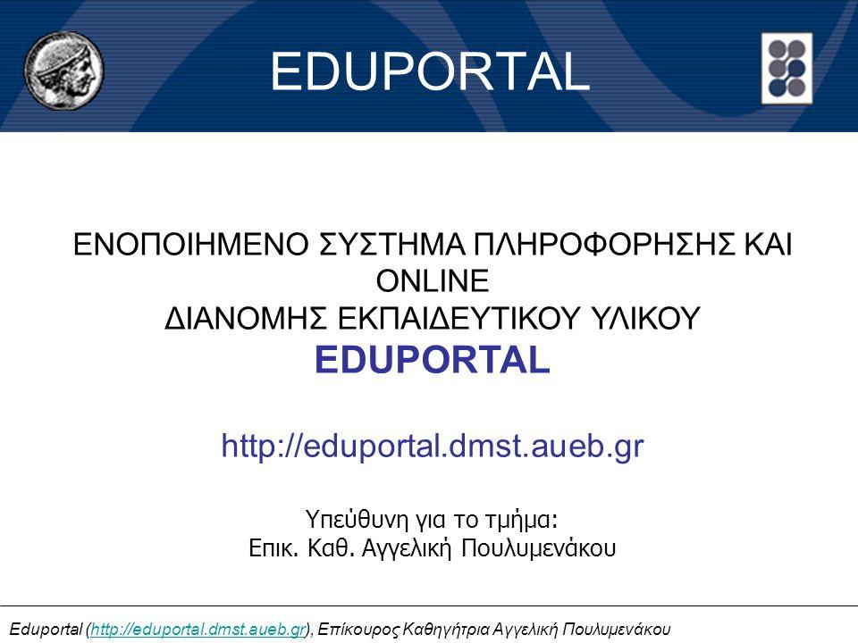 EDUPORTAL ΕΝΟΠΟΙΗΜΕΝΟ ΣΥΣΤΗΜΑ ΠΛΗΡΟΦΟΡΗΣΗΣ ΚΑΙ ONLINE ΔΙΑΝΟΜΗΣ ΕΚΠΑΙΔΕΥΤΙΚΟΥ ΥΛΙΚΟΥ EDUPORTAL http://eduportal.dmst.aueb.gr Υπεύθυνη για το τμήμα: Επικ.