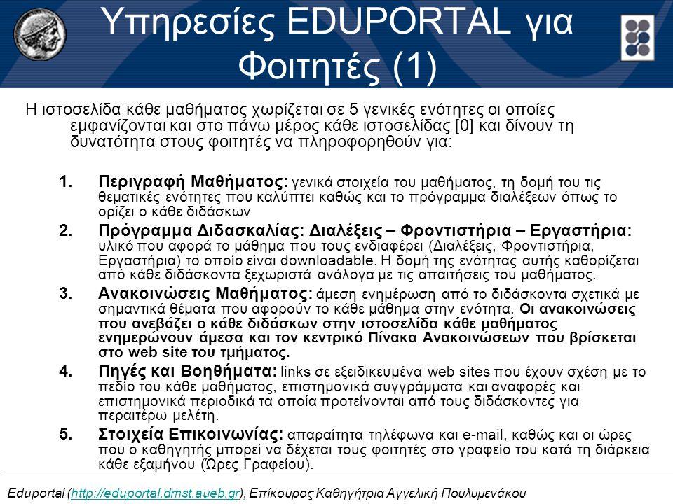 Eduportal (http://eduportal.dmst.aueb.gr), Επίκουρος Καθηγήτρια Αγγελική Πουλυμενάκουhttp://eduportal.dmst.aueb.gr Υπηρεσίες EDUPORTAL για Φοιτητές (1) H ιστοσελίδα κάθε μαθήματος χωρίζεται σε 5 γενικές ενότητες οι οποίες εμφανίζονται και στο πάνω μέρος κάθε ιστοσελίδας [0] και δίνουν τη δυνατότητα στους φοιτητές να πληροφορηθούν για: 1.Περιγραφή Μαθήματος: γενικά στοιχεία του μαθήματος, τη δομή του τις θεματικές ενότητες που καλύπτει καθώς και το πρόγραμμα διαλέξεων όπως το ορίζει ο κάθε διδάσκων 2.Πρόγραμμα Διδασκαλίας: Διαλέξεις – Φροντιστήρια – Εργαστήρια: υλικό που αφορά το μάθημα που τους ενδιαφέρει (Διαλέξεις, Φροντιστήρια, Εργαστήρια) το οποίο είναι downloadable.
