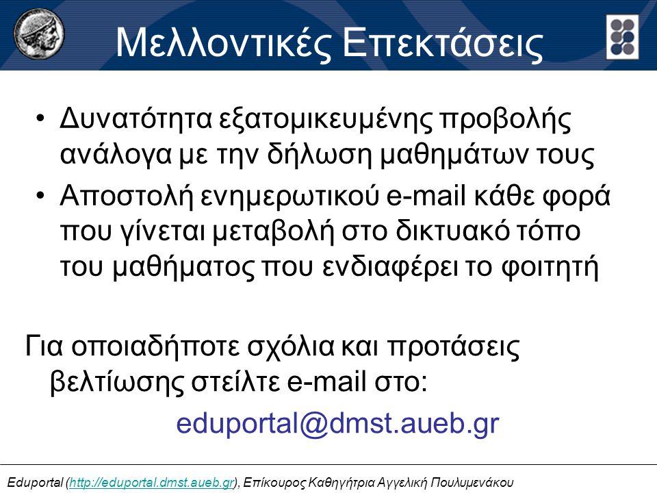 •Δυνατότητα εξατομικευμένης προβολής ανάλογα με την δήλωση μαθημάτων τους •Αποστολή ενημερωτικού e-mail κάθε φορά που γίνεται μεταβολή στο δικτυακό τόπο του μαθήματος που ενδιαφέρει το φοιτητή Μελλοντικές Επεκτάσεις Eduportal (http://eduportal.dmst.aueb.gr), Επίκουρος Καθηγήτρια Αγγελική Πουλυμενάκουhttp://eduportal.dmst.aueb.gr Για οποιαδήποτε σχόλια και προτάσεις βελτίωσης στείλτε e-mail στο: eduportal@dmst.aueb.gr