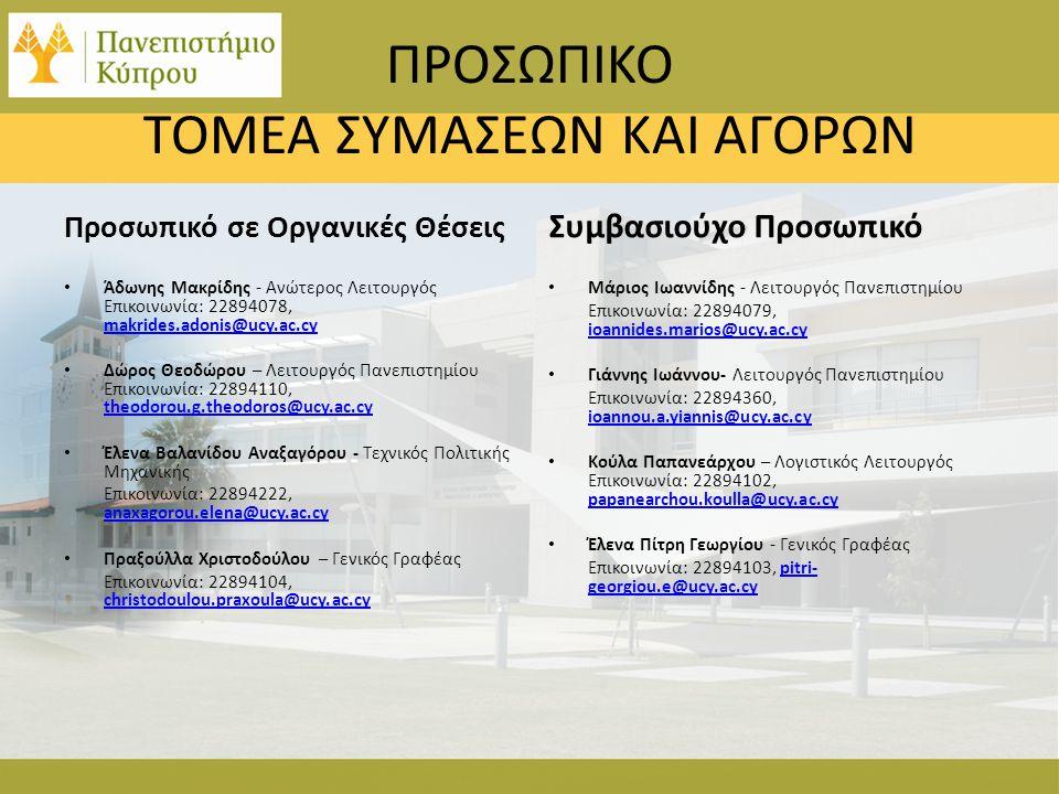 ΠΡΟΣΩΠΙΚΟ ΤΟΜΕΑ ΣΥΜΑΣΕΩΝ ΚΑΙ ΑΓΟΡΩΝ Προσωπικό σε Οργανικές Θέσεις • Άδωνης Μακρίδης - Ανώτερος Λειτουργός Επικοινωνία: 22894078, makrides.adonis@ucy.ac.cy makrides.adonis@ucy.ac.cy • Δώρος Θεοδώρου – Λειτουργός Πανεπιστημίου Επικοινωνία: 22894110, theodorou.g.theodoros@ucy.ac.cy theodorou.g.theodoros@ucy.ac.cy • Έλενα Βαλανίδου Αναξαγόρου - Τεχνικός Πολιτικής Μηχανικής Επικοινωνία: 22894222, anaxagorou.elena@ucy.ac.cy anaxagorou.elena@ucy.ac.cy • Πραξούλλα Χριστοδούλου – Γενικός Γραφέας Επικοινωνία: 22894104, christodoulou.praxoula@ucy.ac.cy christodoulou.praxoula@ucy.ac.cy Συμβασιούχο Προσωπικό • Μάριος Ιωαννίδης - Λειτουργός Πανεπιστημίου Επικοινωνία: 22894079, ioannides.marios@ucy.ac.cy ioannides.marios@ucy.ac.cy • Γιάννης Ιωάννου- Λειτουργός Πανεπιστημίου Επικοινωνία: 22894360, ioannou.a.yiannis@ucy.ac.cy ioannou.a.yiannis@ucy.ac.cy • Κούλα Παπανεάρχου – Λογιστικός Λειτουργός Επικοινωνία: 22894102, papanearchou.koulla@ucy.ac.cy papanearchou.koulla@ucy.ac.cy • Έλενα Πίτρη Γεωργίου - Γενικός Γραφέας Επικοινωνία: 22894103, pitri- georgiou.e@ucy.ac.cy pitri- georgiou.e@ucy.ac.cy