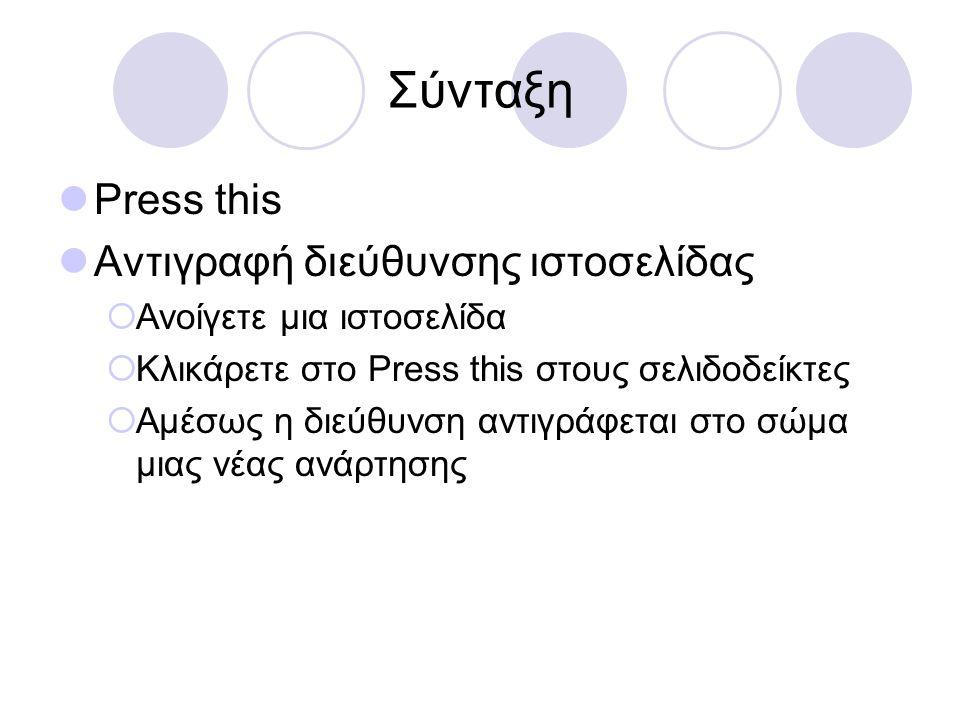 Σύνταξη  Press this  Αντιγραφή διεύθυνσης ιστοσελίδας  Ανοίγετε μια ιστοσελίδα  Κλικάρετε στο Press this στους σελιδοδείκτες  Αμέσως η διεύθυνση