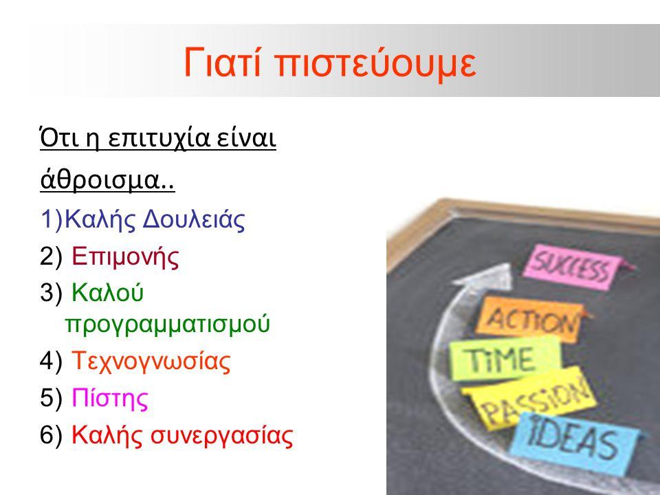 Γιατί πιστεύουμε Ότι η επιτυχία είναι άθροισμα.. 1)Καλής Δουλειάς 2) Επιμονής 3) Καλού προγραμματισμού 4) Τεχνογνωσίας 5) Πίστης 6) Καλής συνεργασίας