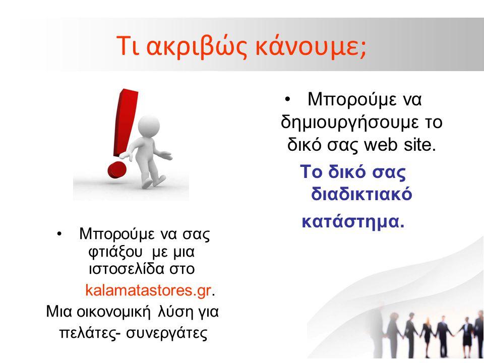 Τι ακριβώς κάνουμε; • Μπορούμε να σας φτιάξου με μια ιστοσελίδα στο kalamatastores.gr. Μια οικονομική λύση για πελάτες- συνεργάτες • Μπορούμε να δημιο