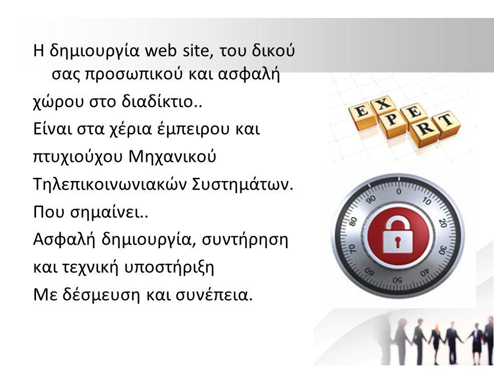 Η δημιουργία web site, του δικού σας προσωπικού και ασφαλή χώρου στο διαδίκτιο.. Είναι στα χέρια έμπειρου και πτυχιούχου Μηχανικού Τηλεπικοινωνιακών Σ