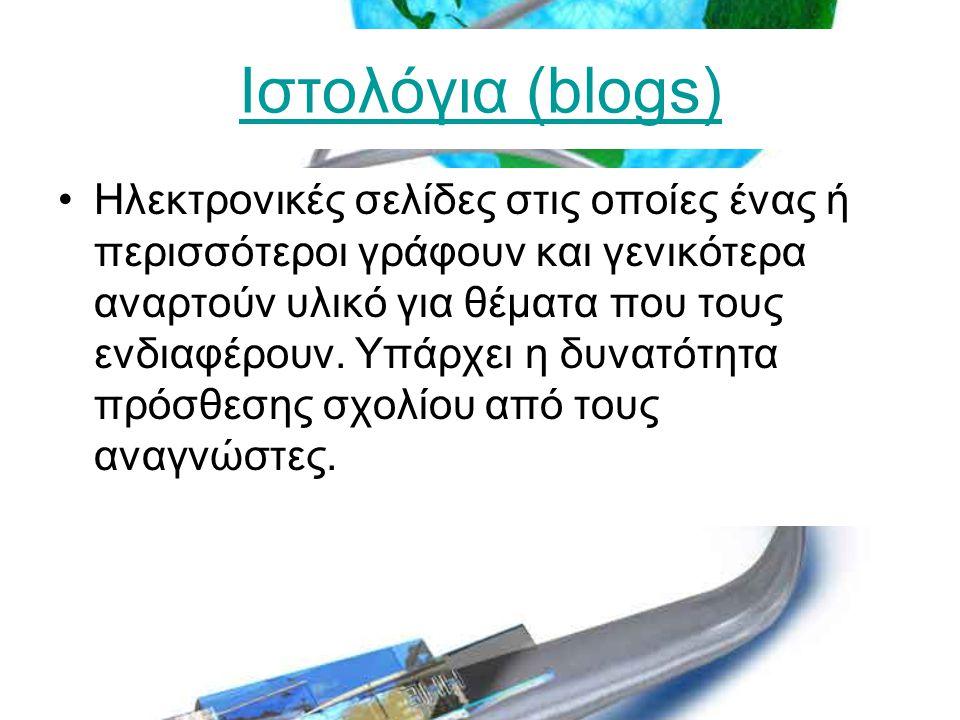 Ιστολόγια (blogs) •Ηλεκτρονικές σελίδες στις οποίες ένας ή περισσότεροι γράφουν και γενικότερα αναρτούν υλικό για θέματα που τους ενδιαφέρουν.