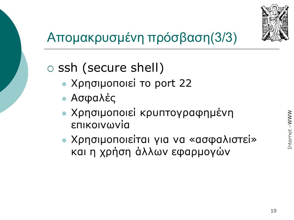Internet –WWW 19 Απομακρυσμένη πρόσβαση(3/3)  ssh (secure shell)  Χρησιμοποιεί το port 22  Ασφαλές  Χρησιμοποιεί κρυπτογραφημένη επικοινωνία  Χρη
