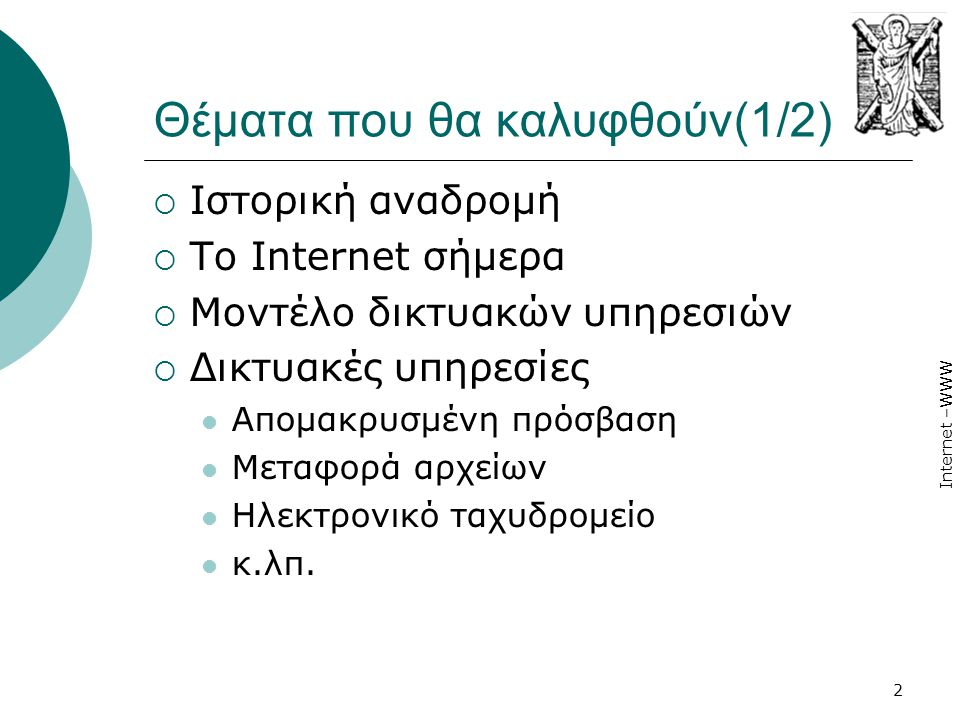 Internet –WWW 2 Θέματα που θα καλυφθούν(1/2)  Ιστορική αναδρομή  Το Internet σήμερα  Μοντέλο δικτυακών υπηρεσιών  Δικτυακές υπηρεσίες  Απομακρυσμ