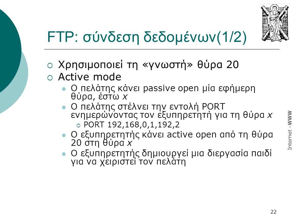 Internet –WWW 22 FTP: σύνδεση δεδομένων(1/2)  Χρησιμοποιεί τη «γνωστή» θύρα 20  Active mode  Ο πελάτης κάνει passive open μία εφήμερη θύρα, έστω x