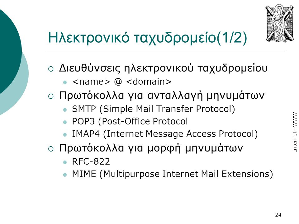 Internet –WWW 24 Ηλεκτρονικό ταχυδρομείο(1/2)  Διευθύνσεις ηλεκτρονικού ταχυδρομείου  @  Πρωτόκολλα για ανταλλαγή μηνυμάτων  SMTP (Simple Mail Tra